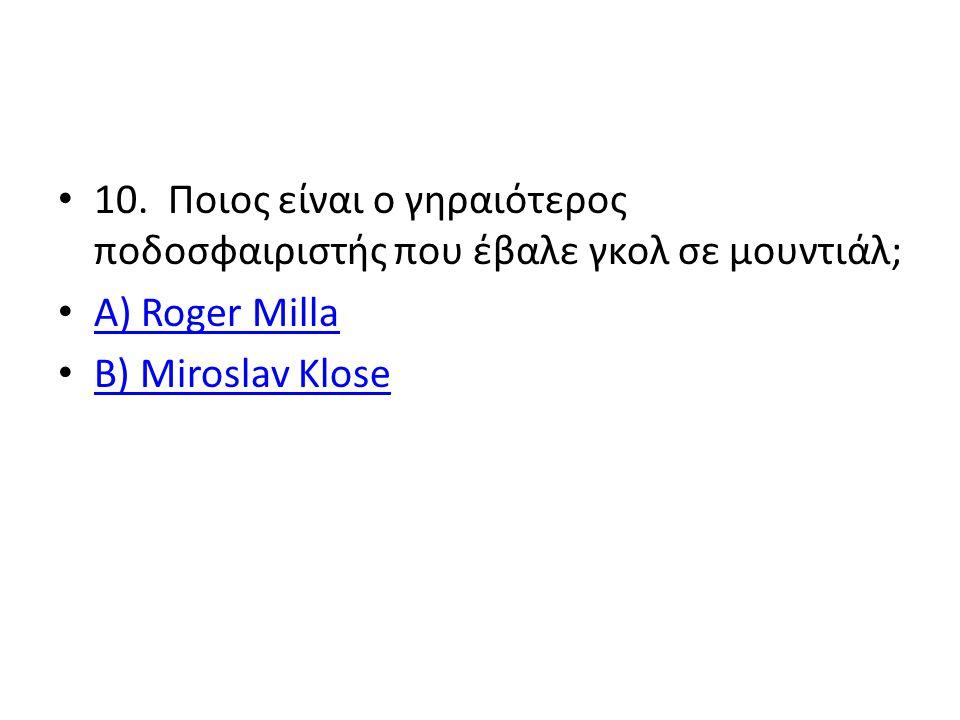 10. Ποιος είναι ο γηραιότερος ποδοσφαιριστής που έβαλε γκολ σε μουντιάλ; Α) Roger Milla Α) Roger Milla B) Miroslav Klose