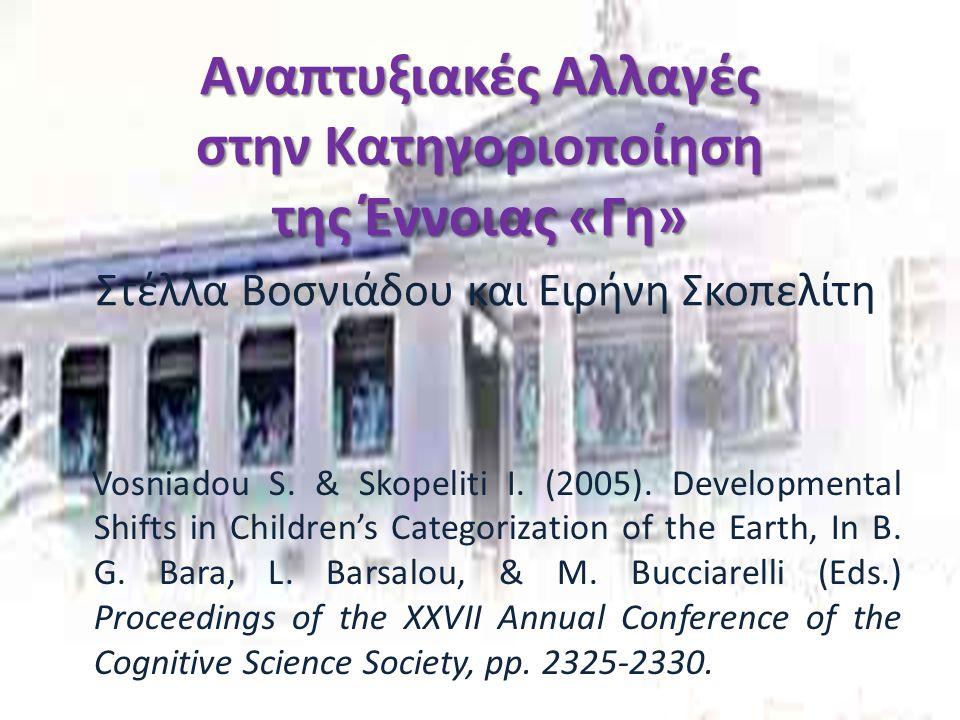 Αναπτυξιακές Αλλαγές στην Κατηγοριοποίηση της Έννοιας «Γη» Αναπτυξιακές Αλλαγές στην Κατηγοριοποίηση της Έννοιας «Γη» Στέλλα Βοσνιάδου και Ειρήνη Σκοπελίτη Vosniadou S.