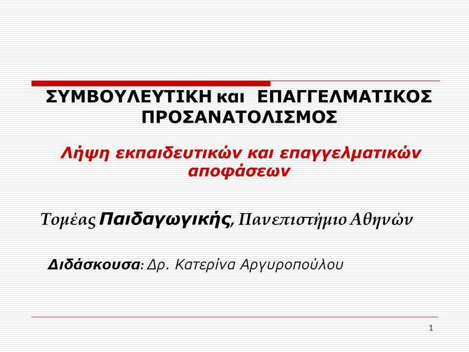 1 ΣΥΜΒΟΥΛΕΥΤΙΚΗ και ΕΠΑΓΓΕΛΜΑΤΙΚΟΣ ΠΡΟΣΑΝΑΤΟΛΙΣΜΟΣ Λήψη εκπαιδευτικών και επαγγελματικών αποφάσεων Τομέας Παιδαγωγικής, Πανεπιστήμιο Αθηνών Διδάσκουσα