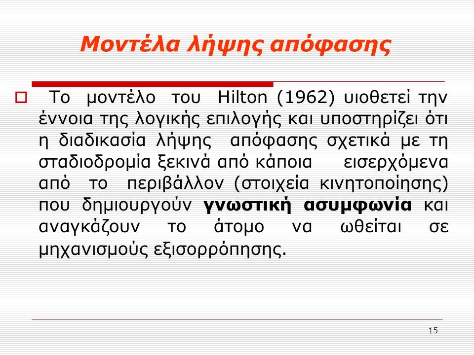 15 Μοντέλα λήψης απόφασης  Το μοντέλο του Hilton (1962) υιοθετεί την έννοια της λογικής επιλογής και υποστηρίζει ότι η διαδικασία λήψης απόφασης σχετ