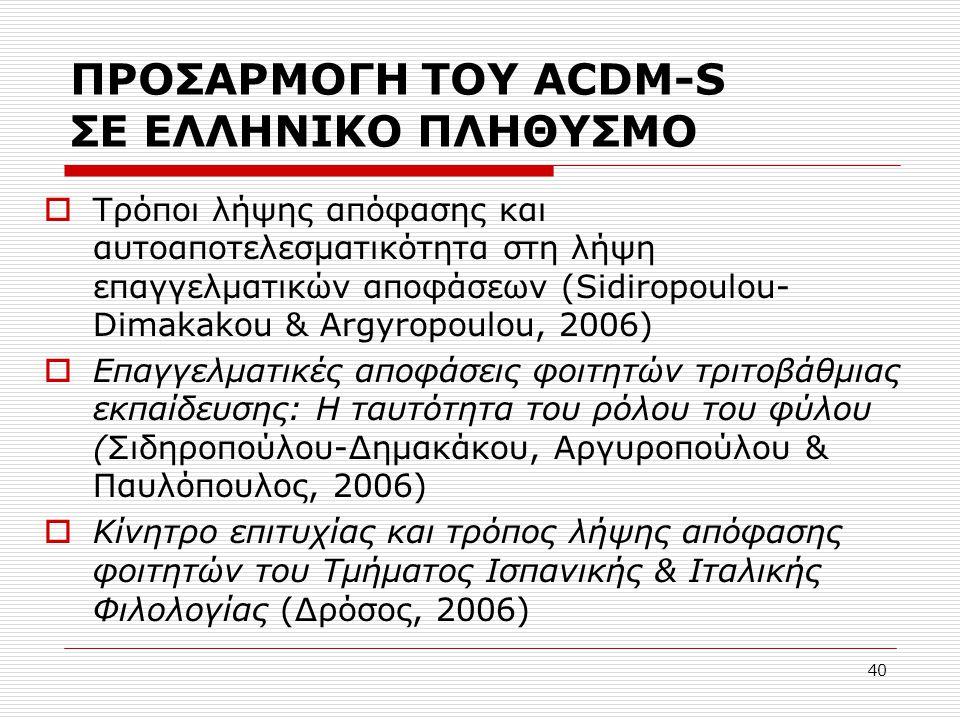 40 ΠΡΟΣΑΡΜΟΓΗ ΤΟΥ ACDM-S ΣΕ ΕΛΛΗΝΙΚΟ ΠΛΗΘΥΣΜΟ  Τρόποι λήψης απόφασης και αυτοαποτελεσματικότητα στη λήψη επαγγελματικών αποφάσεων (Sidiropoulou- Dima