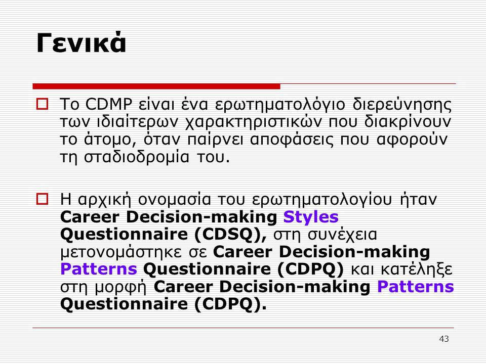 43 Γενικά  To CDMP είναι ένα ερωτηματολόγιο διερεύνησης των ιδιαίτερων χαρακτηριστικών που διακρίνουν το άτομο, όταν παίρνει αποφάσεις που αφορούν τη