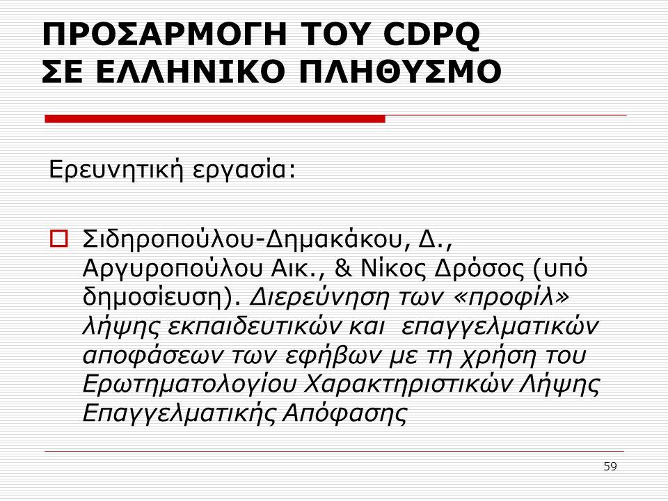 59 ΠΡΟΣΑΡΜΟΓΗ ΤΟΥ CDPQ ΣΕ ΕΛΛΗΝΙΚΟ ΠΛΗΘΥΣΜΟ Ερευνητική εργασία:  Σιδηροπούλου-Δημακάκου, Δ., Αργυροπούλου Αικ., & Νίκος Δρόσος (υπό δημοσίευση). Διερ