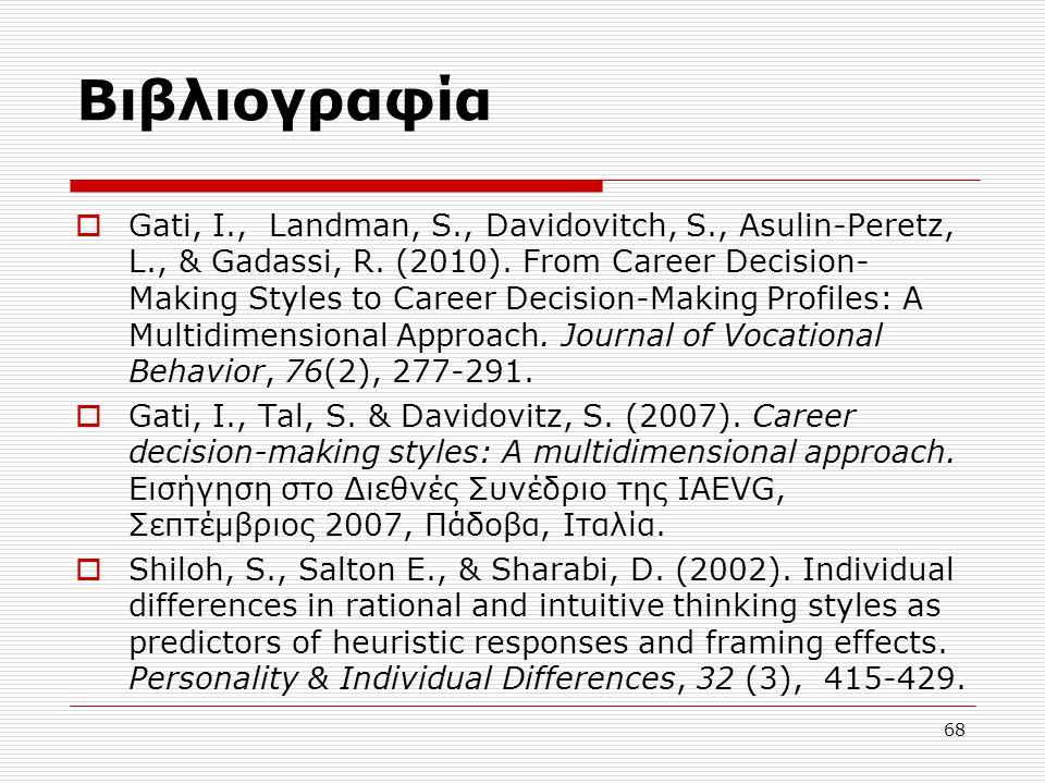 68 Βιβλιογραφία  Gati, I., Landman, S., Davidovitch, S., Asulin-Peretz, L., & Gadassi, R. (2010). From Career Decision- Making Styles to Career Decis