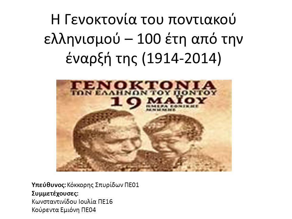 Η Γενοκτονία του ποντιακού ελληνισμού – 100 έτη από την έναρξή της (1914-2014) Υπεύθυνος: Κόκκορης Σπυρίδων ΠΕ01 Συμμετέχουσες: Κωνσταντινίδου Ιουλία ΠΕ16 Κούρεντα Εμιόνη ΠΕ04