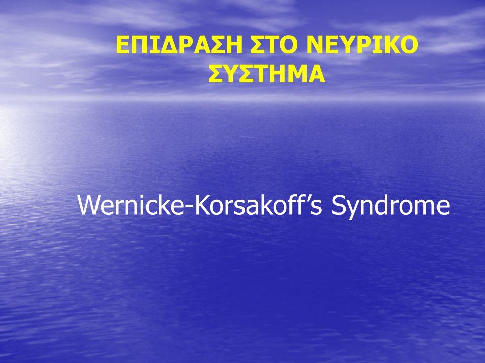 ΕΠΙΔΡΑΣΗ ΣΤΟ ΝΕΥΡΙΚΟ ΣΥΣΤΗΜΑ Wernicke-Korsakoff's Syndrome