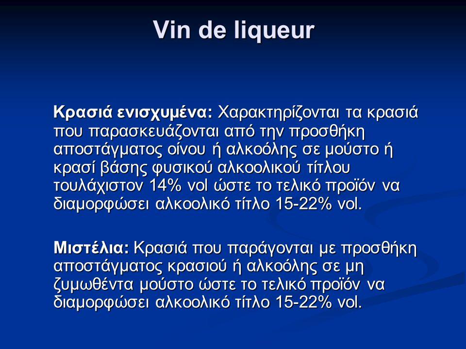 Vin de liqueur Κρασιά ενισχυμένα: Χαρακτηρίζονται τα κρασιά που παρασκευάζονται από την προσθήκη αποστάγματος οίνου ή αλκοόλης σε μούστο ή κρασί βάσης φυσικού αλκοολικού τίτλου τουλάχιστον 14% vol ώστε το τελικό προϊόν να διαμορφώσει αλκοολικό τίτλο 15-22% vol.