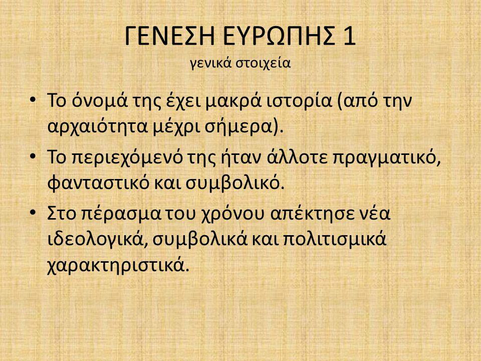ΓΕΝΕΣΗ ΕΥΡΩΠΗΣ 1 γενικά στοιχεία Το όνομά της έχει μακρά ιστορία (από την αρχαιότητα μέχρι σήμερα).
