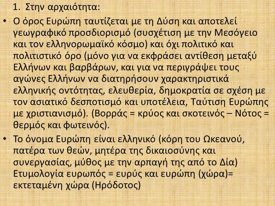 1.Στην αρχαιότητα: Κλασική περίοδος: Η Ευρώπη αποτελεί μία από τις τρεις ηπείρους (Ασία, Αφρική, Ευρώπη) Ελληνιστική περίοδος: Η ιδέα της Ευρώπης αποκτά τα πρώτα πολιτικά και πολιτιστικά χαρακτηριστικά με την εξάπλωση ελληνικής κουλτούρας προς Ανατολή(νίκες Μ.