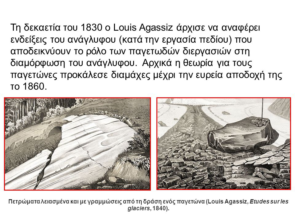 Τη δεκαετία του 1830 ο Louis Agassiz άρχισε να αναφέρει ενδείξεις του ανάγλυφου (κατά την εργασία πεδίου) που αποδεικνύουν το ρόλο των παγετωδών διεργ