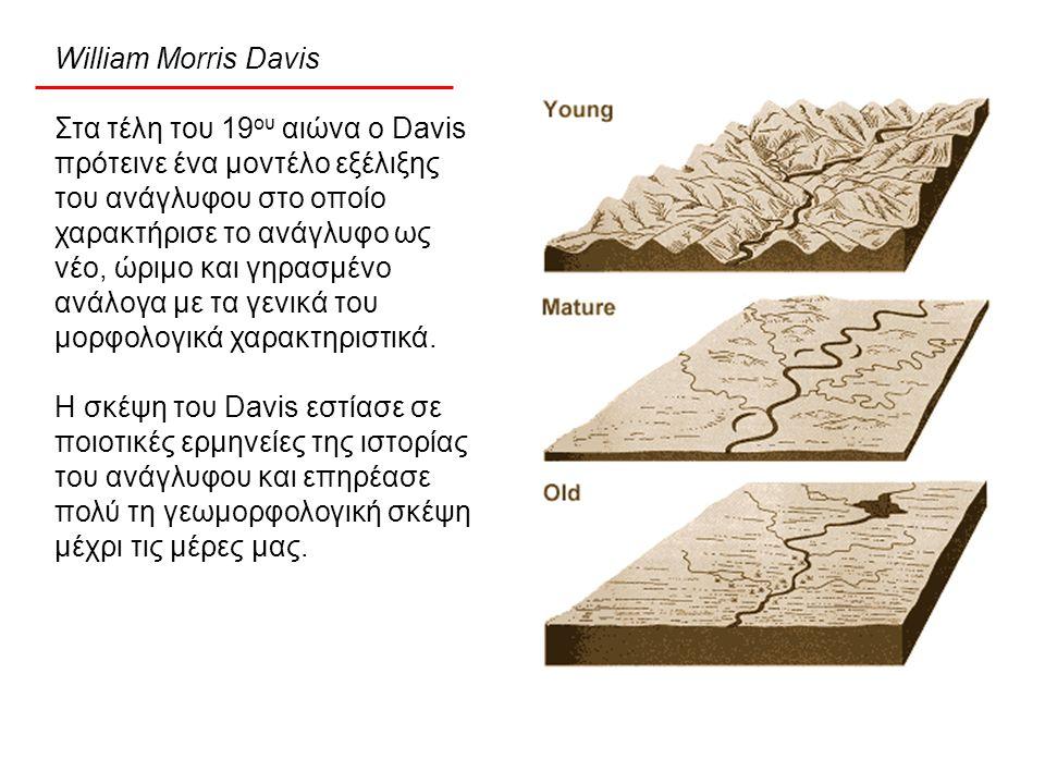 William Morris Davis Στα τέλη του 19 ου αιώνα ο Davis πρότεινε ένα μοντέλο εξέλιξης του ανάγλυφου στο οποίο χαρακτήρισε το ανάγλυφο ως νέο, ώριμο και