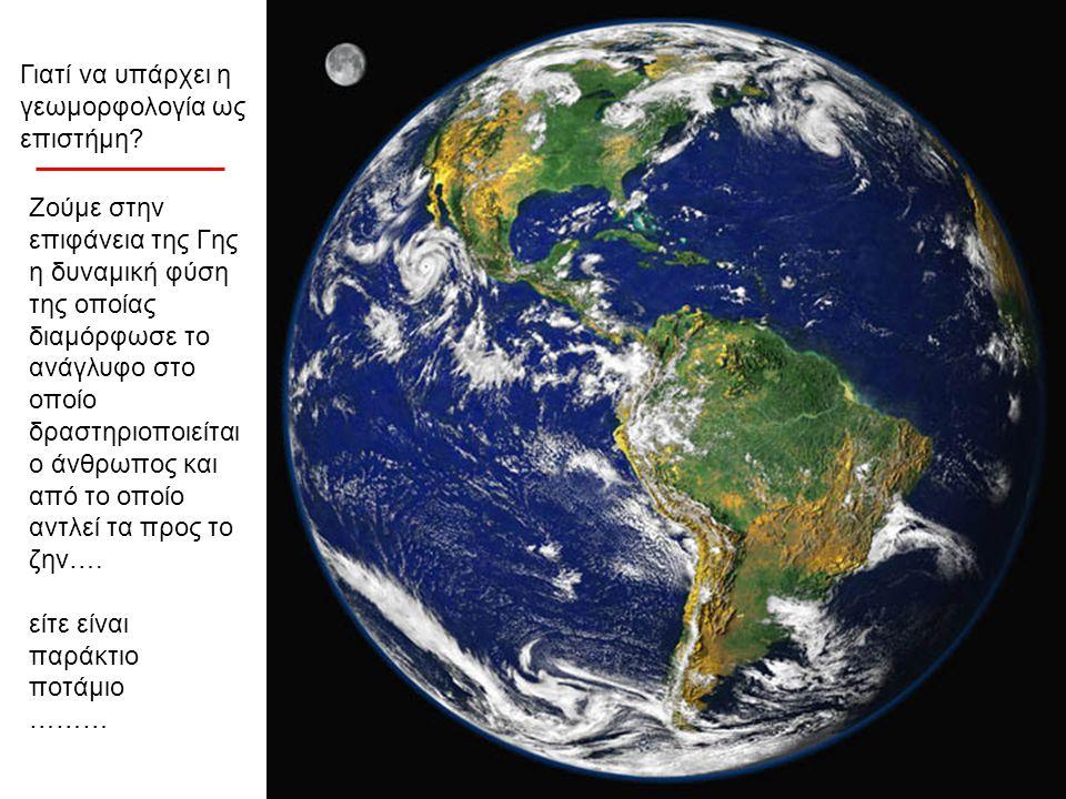 Γιατί να υπάρχει η γεωμορφολογία ως επιστήμη? Ζούμε στην επιφάνεια της Γης η δυναμική φύση της οποίας διαμόρφωσε το ανάγλυφο στο οποίο δραστηριοποιείτ