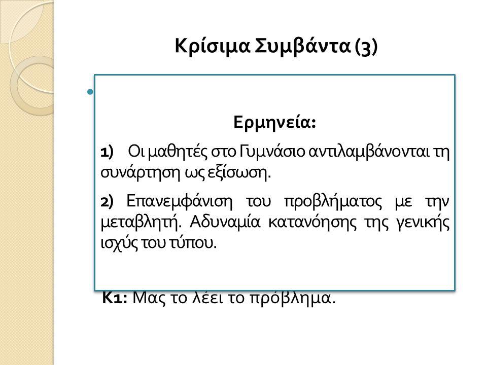 Κρίσιμα Συμβάντα (3) Κ : Tι παρατηρείτε; Αν σας έλεγα περιγράψτε μου τι βλέπετε; (έχω γράψει y=1,60 x) Κ1: Εξίσωση με δύο αγνώστους. Κ: Τι μπορείτε να
