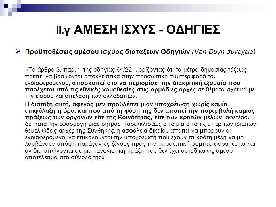 II.γ ΑΜΕΣΗ ΙΣΧΥΣ - ΟΔΗΓΙΕΣ  Προϋποθέσεις αμέσου ισχύος διατάξεων Οδηγιών (Van Duyn συνέχεια) «Το άρθρο 3, παρ. 1 της οδηγίας 64/221, ορίζοντας ότι τα