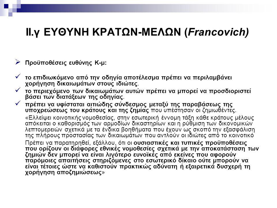 II.γ ΕΥΘΥΝΗ ΚΡΑΤΩΝ-ΜΕΛΩΝ (Francovich)  Προϋποθέσεις ευθύνης Κ-μ: το επιδιωκόμενο από την οδηγία αποτέλεσμα πρέπει να περιλαμβάνει χορήγηση δικαιωμάτω