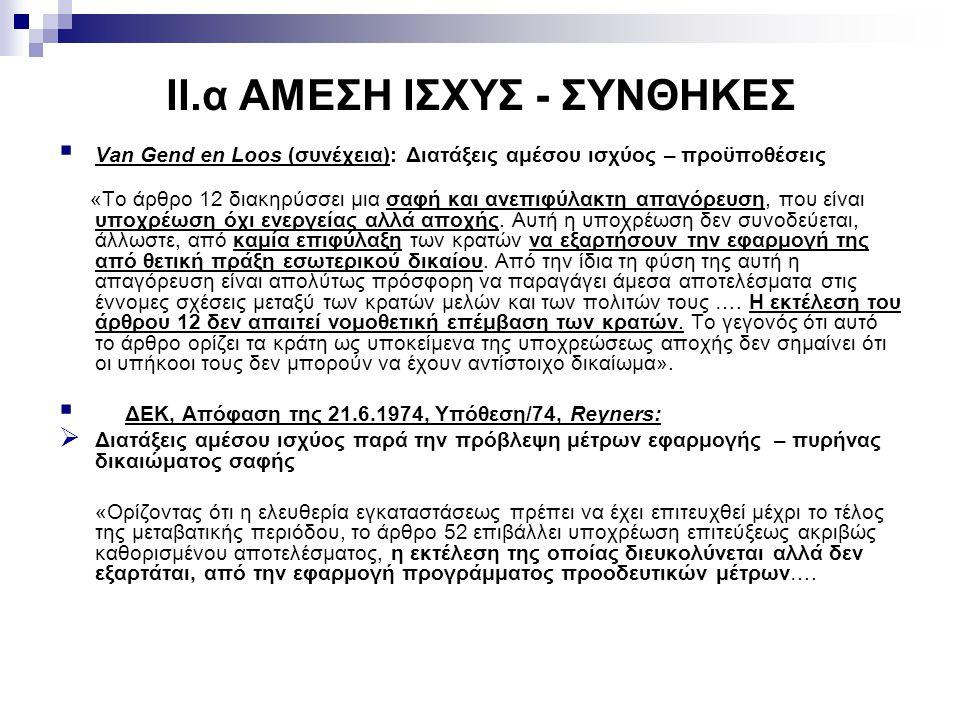 II.α ΑΜΕΣΗ ΙΣΧΥΣ - ΣΥΝΘΗΚΕΣ  Van Gend en Loos (συνέχεια): Διατάξεις αμέσου ισχύος – προϋποθέσεις «Το άρθρο 12 διακηρύσσει μια σαφή και ανεπιφύλακτη α