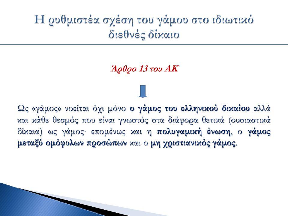 Άρθρο 13 του ΑΚ Ως «γάμος» νοείται όχι μόνο ο γάμος του ελληνικού δικαίου αλλά και κάθε θεσμός που είναι γνωστός στα διάφορα θετικά (ουσιαστικά δίκαια) ως γάμος∙ επομένως και η πολυγαμική ένωση, ο γάμος μεταξύ ομόφυλων προσώπων και ο μη χριστιανικός γάμος.