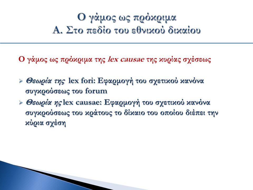 Ο γάμος ως πρόκριμα της lex causae της κυρίας σχέσεως  Θεωρία της lex fori: Εφαρμογή του σχετικού κανόνα συγκρούσεως του forum  Θεωρία ης lex causae: Εφαρμογή του σχετικού κανόνα συγκρούσεως του κράτους το δίκαιο του οποίου διέπει την κύρια σχέση