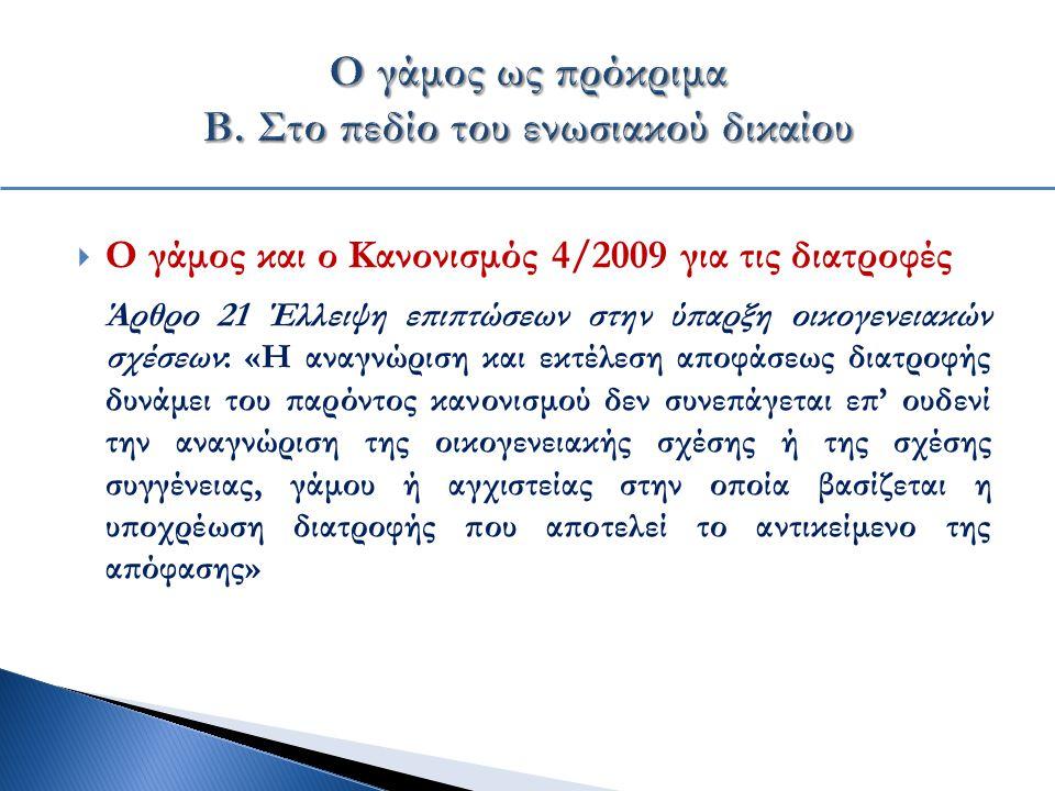  Ο γάμος και ο Κανονισμός 4/2009 για τις διατροφές Άρθρο 21 Έλλειψη επιπτώσεων στην ύπαρξη οικογενειακών σχέσεων: «Η αναγνώριση και εκτέλεση αποφάσεως διατροφής δυνάμει του παρόντος κανονισμού δεν συνεπάγεται επ' ουδενί την αναγνώριση της οικογενειακής σχέσης ή της σχέσης συγγένειας, γάμου ή αγχιστείας στην οποία βασίζεται η υποχρέωση διατροφής που αποτελεί το αντικείμενο της απόφασης»