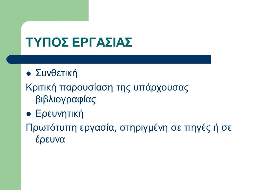 ΤΥΠΟΣ ΕΡΓΑΣΙΑΣ Συνθετική Κριτική παρουσίαση της υπάρχουσας βιβλιογραφίας Ερευνητική Πρωτότυπη εργασία, στηριγμένη σε πηγές ή σε έρευνα