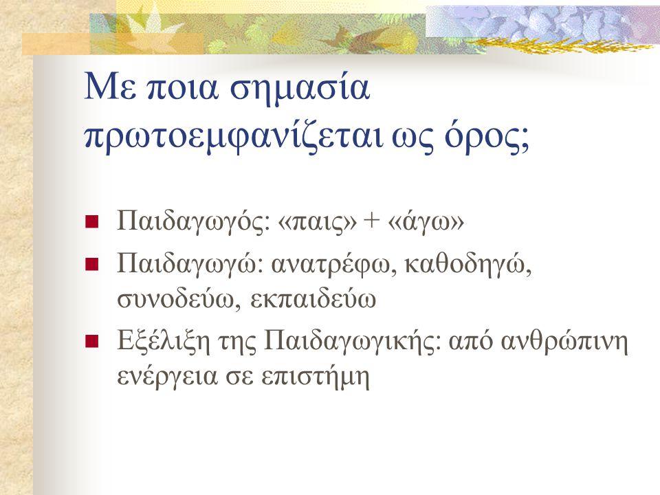 Με ποια σημασία πρωτοεμφανίζεται ως όρος; Παιδαγωγός: «παις» + «άγω» Παιδαγωγώ: ανατρέφω, καθοδηγώ, συνοδεύω, εκπαιδεύω Εξέλιξη της Παιδαγωγικής: από