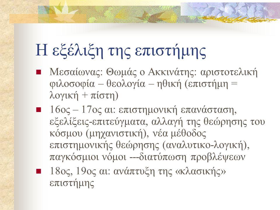 Η εξέλιξη της επιστήμης Μεσαίωνας: Θωμάς ο Ακκινάτης: αριστοτελική φιλοσοφία – θεολογία – ηθική (επιστήμη = λογική + πίστη) 16ος – 17ος αι: επιστημονι