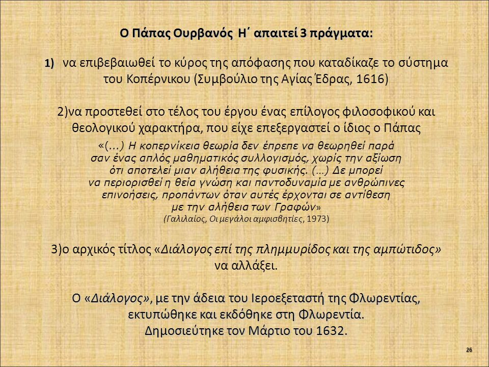 Ο Πάπας Ουρβανός Η΄ απαιτεί 3 πράγματα: 1) 1) να επιβεβαιωθεί το κύρος της απόφασης που καταδίκαζε το σύστημα του Κοπέρνικου (Συμβούλιο της Αγίας Έδρας, 1616) 2)να προστεθεί στο τέλος του έργου ένας επίλογος φιλοσοφικού και θεολογικού χαρακτήρα, που είχε επεξεργαστεί ο ίδιος ο Πάπας «(...) Η κοπερνίκεια θεωρία δεν έπρεπε να θεωρηθεί παρά σαν ένας απλός μαθηματικός συλλογισμός, χωρίς την αξίωση ότι αποτελεί μιαν αλήθεια της φυσικής.