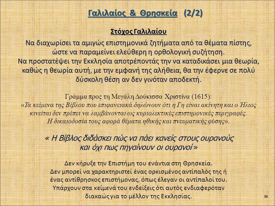 Γαλιλαίος & Θρησκεία (2/2) Στόχος Γαλιλαίου Να διαχωρίσει τα αμιγώς επιστημονικά ζητήματα από τα θέματα πίστης, ώστε να παραμείνει ελεύθερη η ορθολογική συζήτηση.