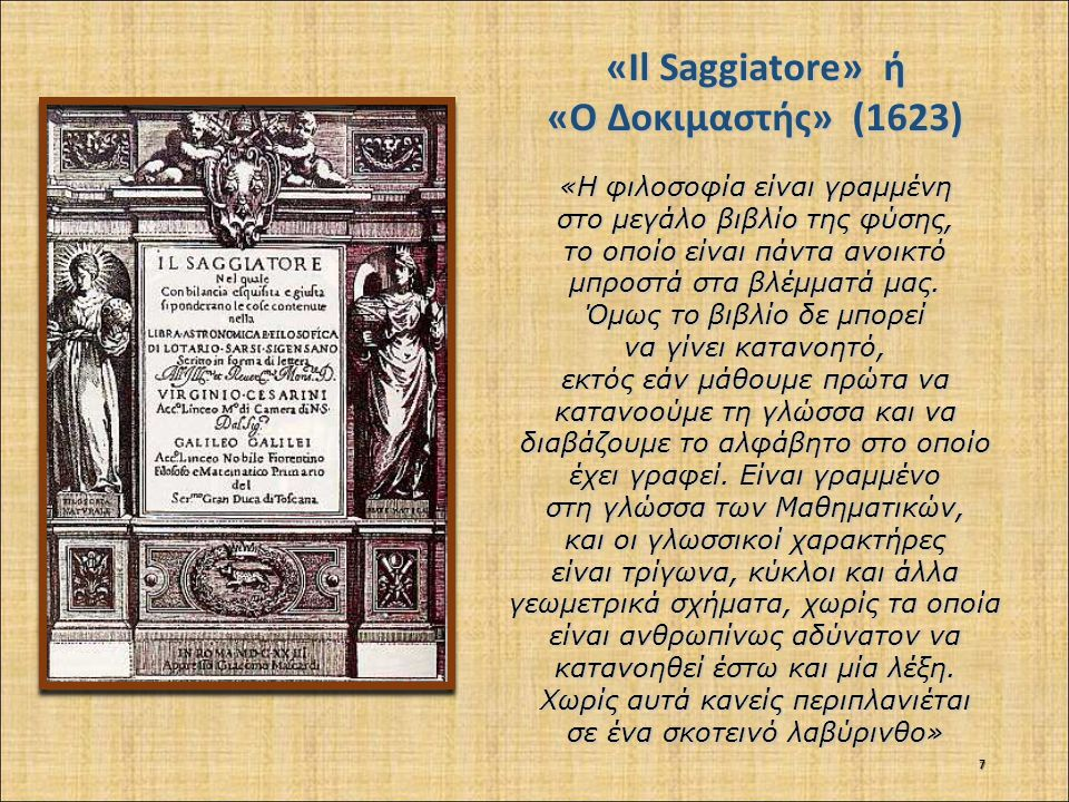 «Il Saggiatore» ή «Ο Δοκιμαστής» (1623) «Η φιλοσοφία είναι γραμμένη στο μεγάλο βιβλίο της φύσης, το οποίο είναι πάντα ανοικτό μπροστά στα βλέμματά μας.