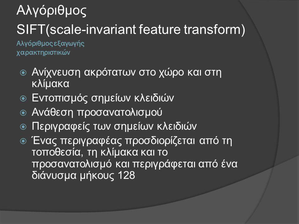 Αλγόριθμος εξαγωγής χαρακτηριστικών Αλγόριθμος SIFT(scale-invariant feature transform)  Ανίχνευση ακρότατων στο χώρο και στη κλίμακα  Εντοπισμός σημείων κλειδιών  Ανάθεση προσανατολισμού  Περιγραφείς των σημείων κλειδιών  Ένας περιγραφέας προσδιορίζεται από τη τοποθεσία, τη κλίμακα και το προσανατολισμό και περιγράφεται από ένα διάνυσμα μήκους 128