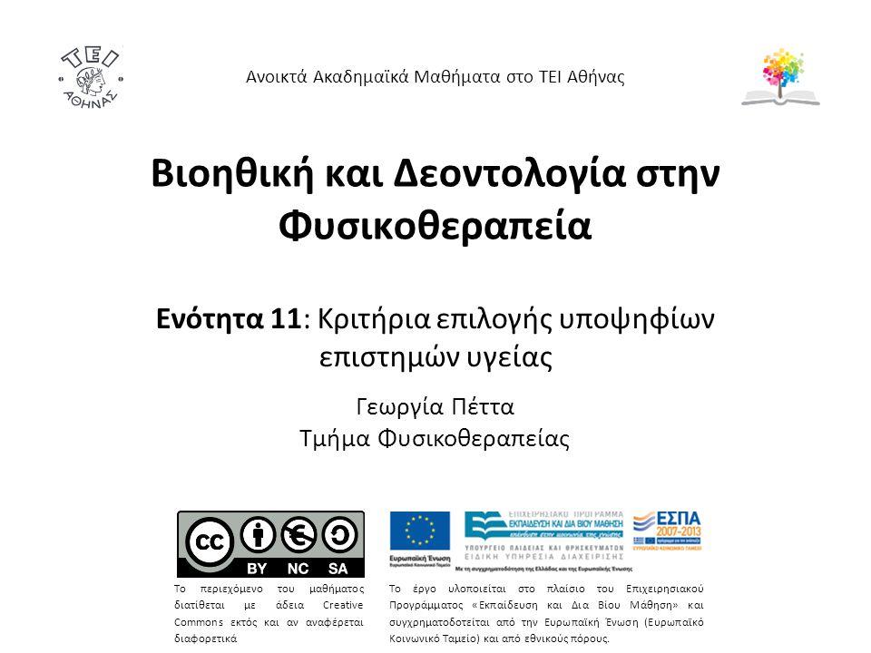 Βιοηθική και Δεοντολογία στην Φυσικοθεραπεία Ενότητα 11: Κριτήρια επιλογής υποψηφίων επιστημών υγείας Γεωργία Πέττα Τμήμα Φυσικοθεραπείας Ανοικτά Ακαδημαϊκά Μαθήματα στο ΤΕΙ Αθήνας Το περιεχόμενο του μαθήματος διατίθεται με άδεια Creative Commons εκτός και αν αναφέρεται διαφορετικά Το έργο υλοποιείται στο πλαίσιο του Επιχειρησιακού Προγράμματος «Εκπαίδευση και Δια Βίου Μάθηση» και συγχρηματοδοτείται από την Ευρωπαϊκή Ένωση (Ευρωπαϊκό Κοινωνικό Ταμείο) και από εθνικούς πόρους.