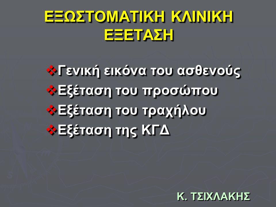 Κ. ΤΣΙΧΛΑΚΗΣ ΕΞΩΣΤΟΜΑΤΙΚΗ ΚΛΙΝΙΚΗ ΕΞΕΤΑΣΗ  Γενική εικόνα του ασθενούς  Εξέταση του προσώπου  Εξέταση του τραχήλου  Εξέταση της ΚΓΔ  Γενική εικόνα