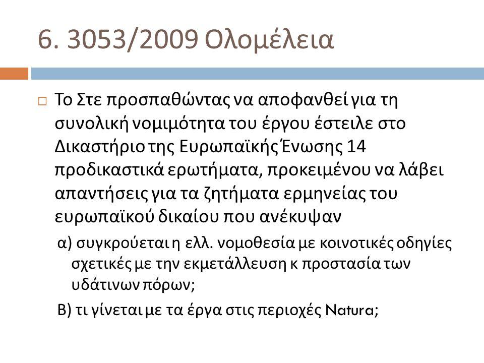6. 3053/2009 Ολομέλεια  Το Στε προσπαθώντας να αποφανθεί για τη συνολική νομιμότητα του έργου έστειλε στο Δικαστήριο της Ευρωπαϊκής Ένωσης 14 προδικα