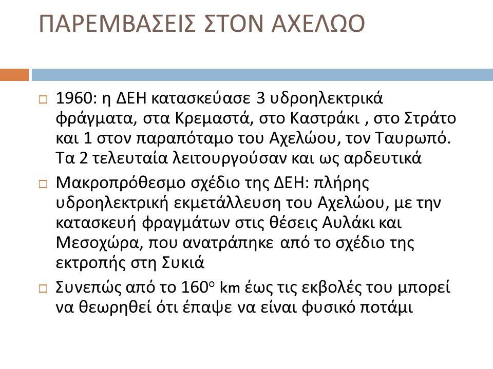 ΠΑΡΕΜΒΑΣΕΙΣ ΣΤΟΝ ΑΧΕΛΩΟ  1960: η ΔΕΗ κατασκεύασε 3 υδροηλεκτρικά φράγματα, στα Κρεμαστά, στο Καστράκι, στο Στράτο και 1 στον παραπόταμο του Αχελώου,