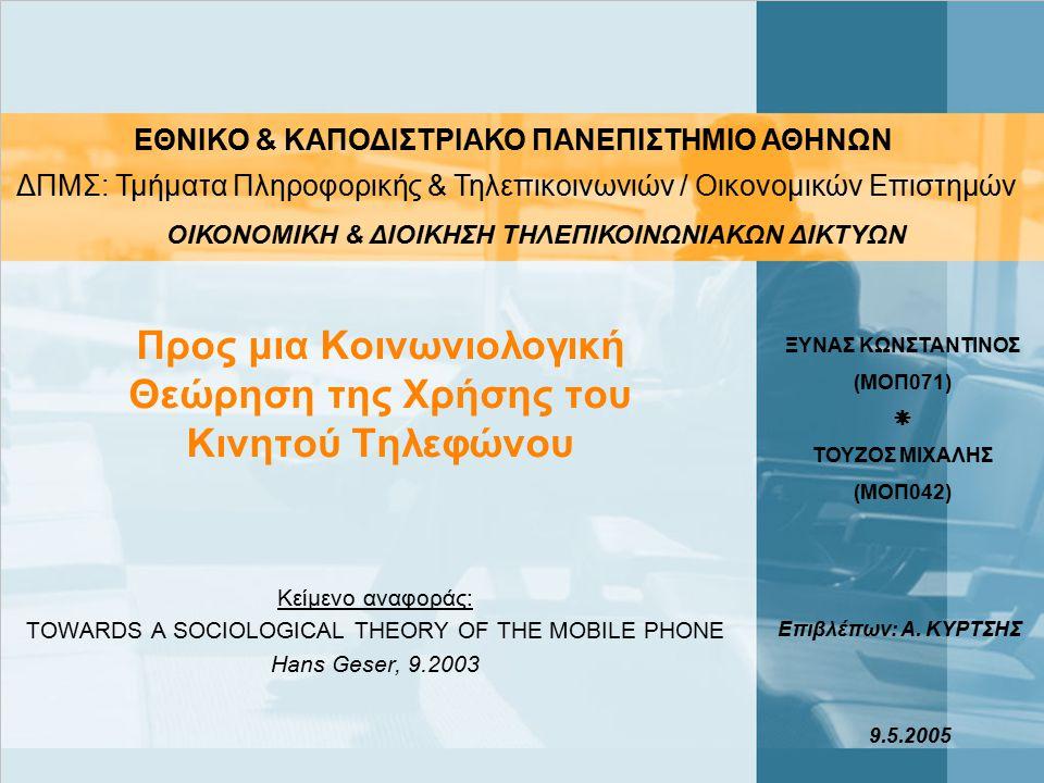 Προς μια Κοινωνιολογική Θεώρηση της Χρήσης του Κινητού Τηλεφώνου Κείμενο αναφοράς: TOWARDS A SOCIOLOGICAL THEORY OF THE MOBILE PHONE Hans Geser, 9.2003 ΕΘΝΙΚΟ & ΚΑΠΟΔΙΣΤΡΙΑΚΟ ΠΑΝΕΠΙΣΤΗΜΙΟ ΑΘΗΝΩΝ ΔΠΜΣ: Τμήματα Πληροφορικής & Τηλεπικοινωνιών / Οικονομικών Επιστημών ΟΙΚΟΝΟΜΙΚΗ & ΔΙΟΙΚΗΣΗ ΤΗΛΕΠΙΚΟΙΝΩΝΙΑΚΩΝ ΔΙΚΤΥΩΝ ΞΥΝΑΣ ΚΩΝΣΤΑΝΤΙΝΟΣ (ΜΟΠ071)  ΤΟΥΖΟΣ ΜΙΧΑΛΗΣ (ΜΟΠ042) Επιβλέπων: Α.