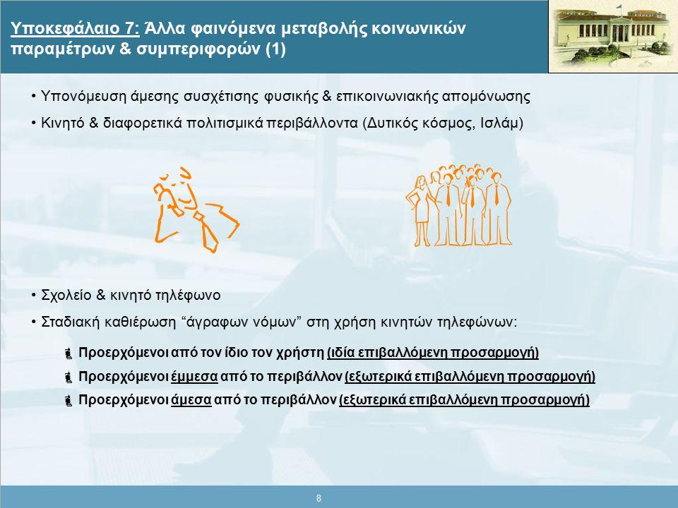 8 Υποκεφάλαιο 7: Άλλα φαινόμενα μεταβολής κοινωνικών παραμέτρων & συμπεριφορών (1) Υπονόμευση άμεσης συσχέτισης φυσικής & επικοινωνιακής απομόνωσης Κινητό & διαφορετικά πολιτισμικά περιβάλλοντα (Δυτικός κόσμος, Ισλάμ) Σχολείο & κινητό τηλέφωνο Σταδιακή καθιέρωση άγραφων νόμων στη χρήση κινητών τηλεφώνων:  Προερχόμενοι από τον ίδιο τον χρήστη (ιδία επιβαλλόμενη προσαρμογή)  Προερχόμενοι έμμεσα από το περιβάλλον (εξωτερικά επιβαλλόμενη προσαρμογή)  Προερχόμενοι άμεσα από το περιβάλλον (εξωτερικά επιβαλλόμενη προσαρμογή)