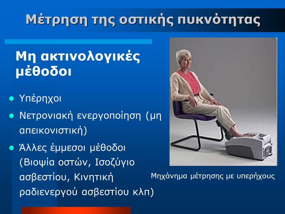 Μέτρηση της οστικής πυκνότητας Μη ακτινολογικές μέθοδοι Υπέρηχοι Νετρονιακή ενεργοποίηση (μη απεικονιστική) Άλλες έμμεσοι μέθοδοι (Βιοψία οστών, Ισοζύ
