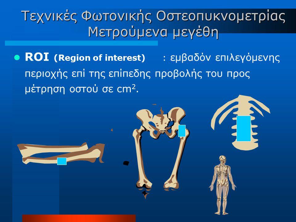 ROI (Region of interest) : εμβαδόν επιλεγόμενης περιοχής επί της επίπεδης προβολής του προς μέτρηση οστού σε cm 2. Τεχνικές Φωτονικής Οστεοπυκνομετρία