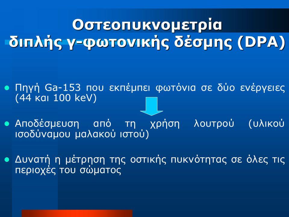 Οστεοπυκνομετρία διπλής γ-φωτονικής δέσμης (DPA) Πηγή Ga-153 που εκπέμπει φωτόνια σε δύο ενέργειες (44 και 100 keV) Αποδέσμευση από τη χρήση λουτρού (