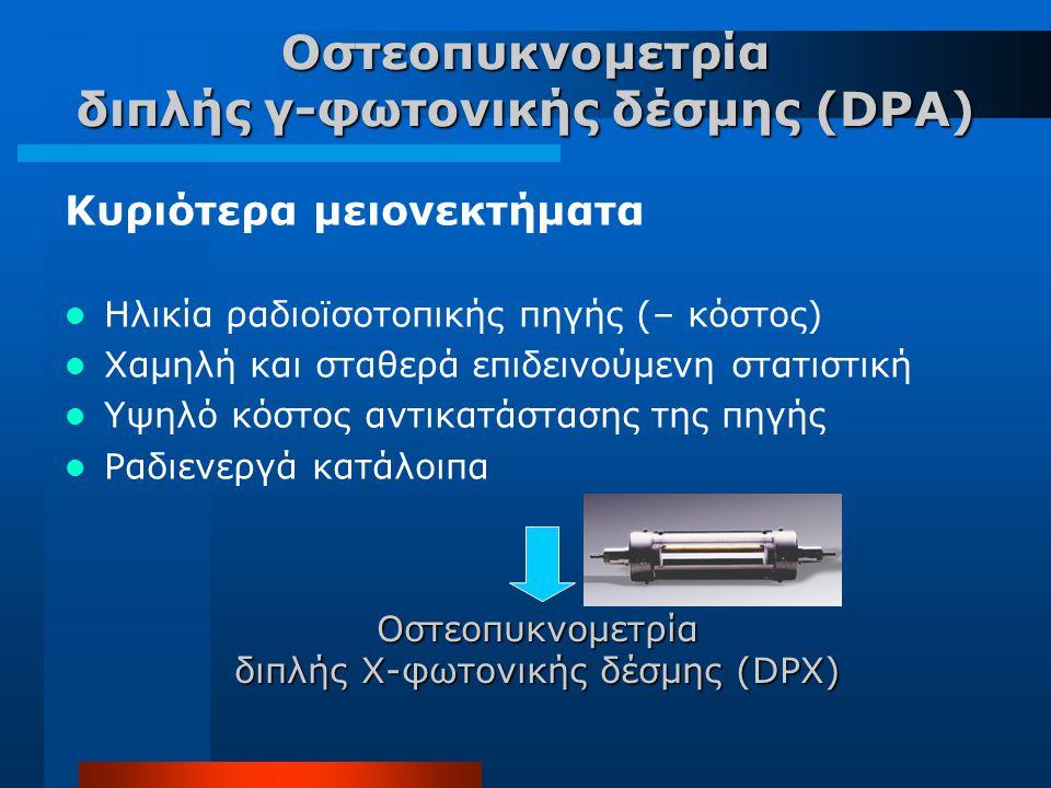 Οστεοπυκνομετρία διπλής γ-φωτονικής δέσμης (DPA) Κυριότερα μειονεκτήματα Ηλικία ραδιοϊσοτοπικής πηγής (– κόστος) Χαμηλή και σταθερά επιδεινούμενη στατ