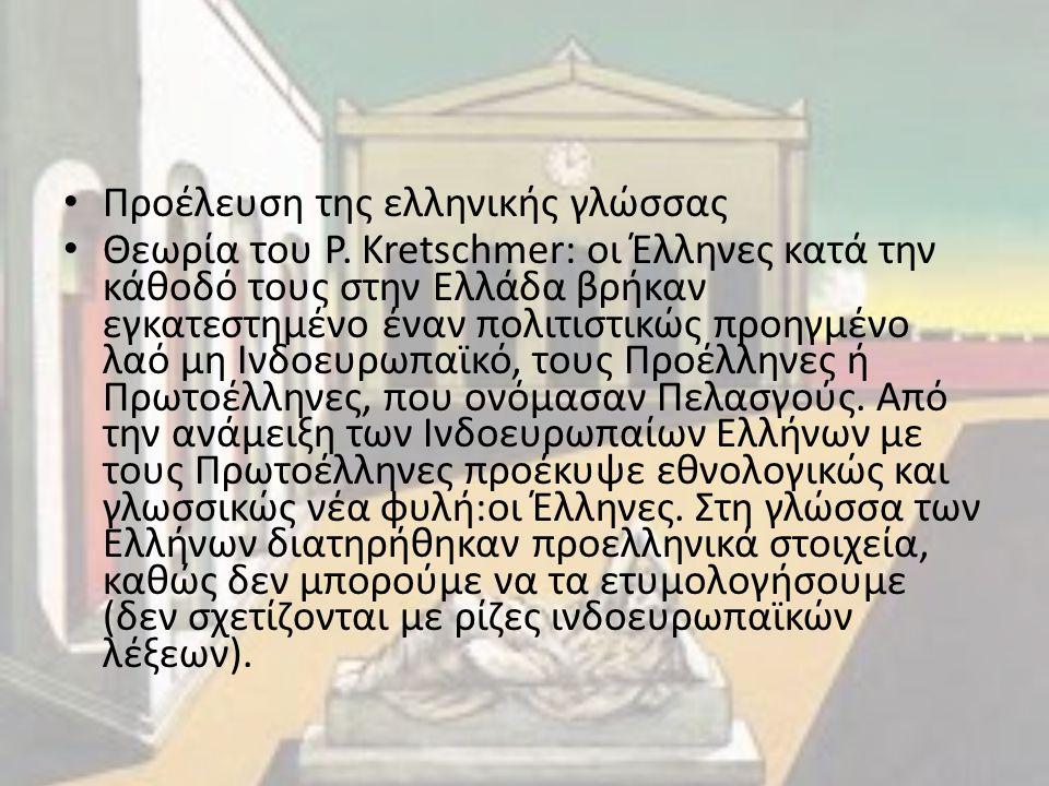 Προέλευση της ελληνικής γλώσσας Θεωρία του P. Kretschmer: οι Έλληνες κατά την κάθοδό τους στην Ελλάδα βρήκαν εγκατεστημένο έναν πολιτιστικώς προηγμένο