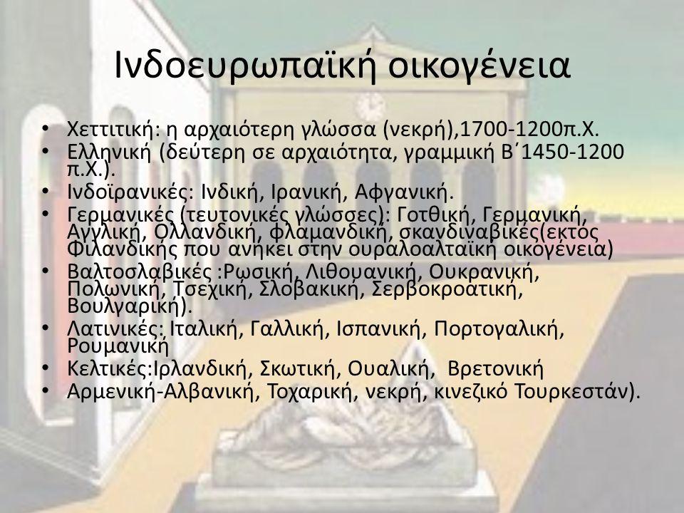 Ινδοευρωπαϊκή οικογένεια Χεττιτική: η αρχαιότερη γλώσσα (νεκρή),1700-1200π.Χ. Ελληνική (δεύτερη σε αρχαιότητα, γραμμική Β΄1450-1200 π.Χ.). Ινδοϊρανικέ