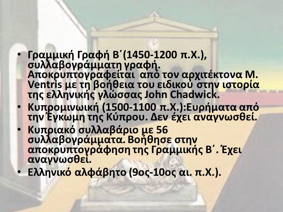 Γραμμική Γραφή Β΄(1450-1200 π.Χ.), συλλαβογράμματη γραφή. Αποκρυπτογραφείται από τον αρχιτέκτονα Μ. Ventris με τη βοήθεια του ειδικού στην ιστορία της