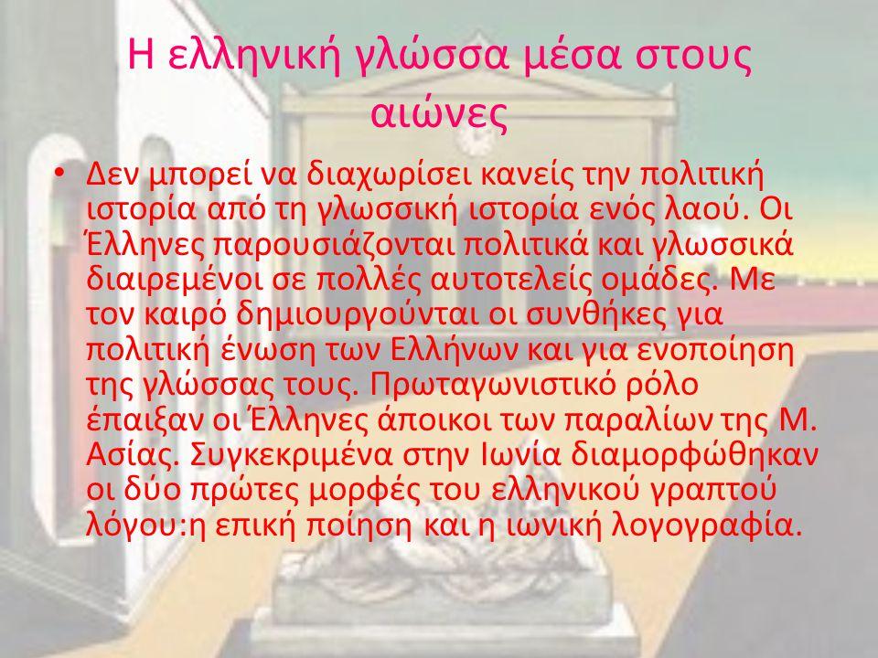 Η ελληνική γλώσσα μέσα στους αιώνες Δεν μπορεί να διαχωρίσει κανείς την πολιτική ιστορία από τη γλωσσική ιστορία ενός λαού. Οι Έλληνες παρουσιάζονται