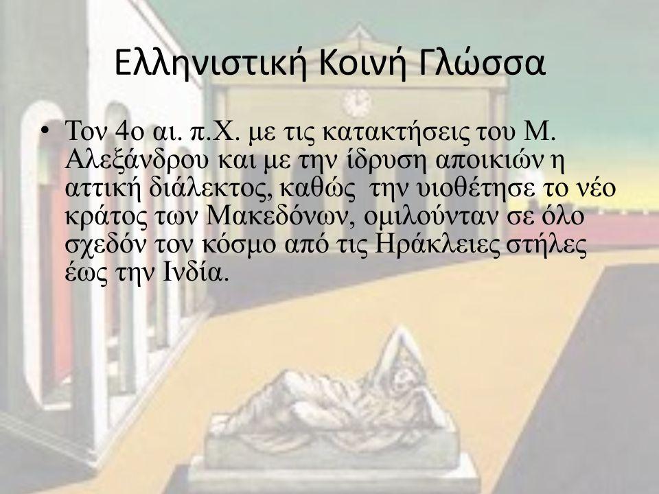 Ελληνιστική Κοινή Γλώσσα Τον 4ο αι. π.Χ. με τις κατακτήσεις του Μ. Αλεξάνδρου και με την ίδρυση αποικιών η αττική διάλεκτος, καθώς την υιοθέτησε το νέ