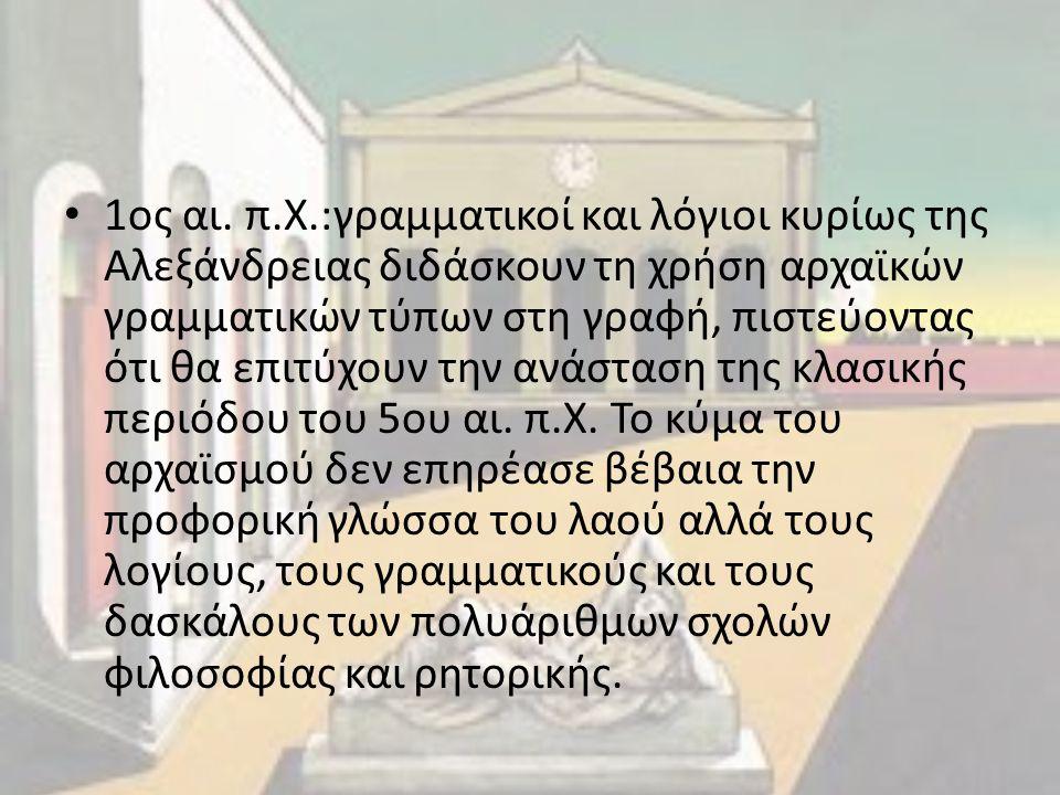 1ος αι. π.Χ.:γραμματικοί και λόγιοι κυρίως της Αλεξάνδρειας διδάσκουν τη χρήση αρχαϊκών γραμματικών τύπων στη γραφή, πιστεύοντας ότι θα επιτύχουν την