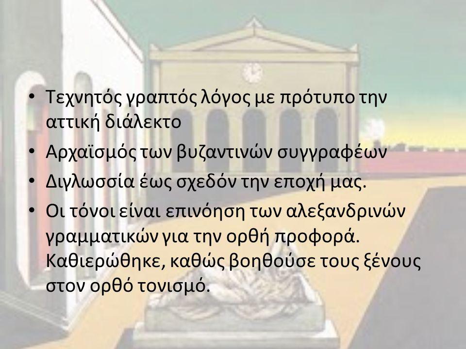 Τεχνητός γραπτός λόγος με πρότυπο την αττική διάλεκτο Αρχαϊσμός των βυζαντινών συγγραφέων Διγλωσσία έως σχεδόν την εποχή μας. Οι τόνοι είναι επινόηση