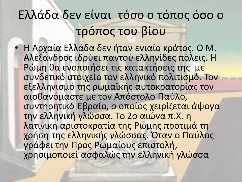 Ελλάδα δεν είναι τόσο ο τόπος όσο ο τρόπος του βίου Η Αρχαία Ελλάδα δεν ήταν ενιαίο κράτος. Ο Μ. Αλέξανδρος ιδρύει παντού ελληνίδες πόλεις. Η Ρώμη θα