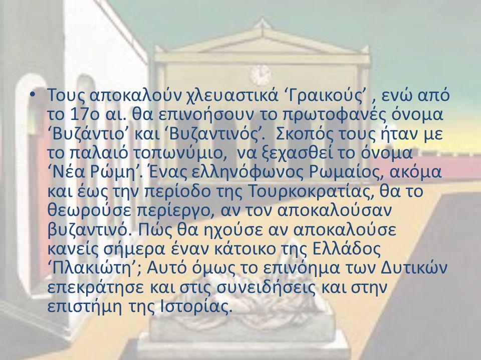 Τους αποκαλούν χλευαστικά 'Γραικούς', ενώ από το 17ο αι. θα επινοήσουν το πρωτοφανές όνομα 'Βυζάντιο' και 'Βυζαντινός'. Σκοπός τους ήταν με το παλαιό