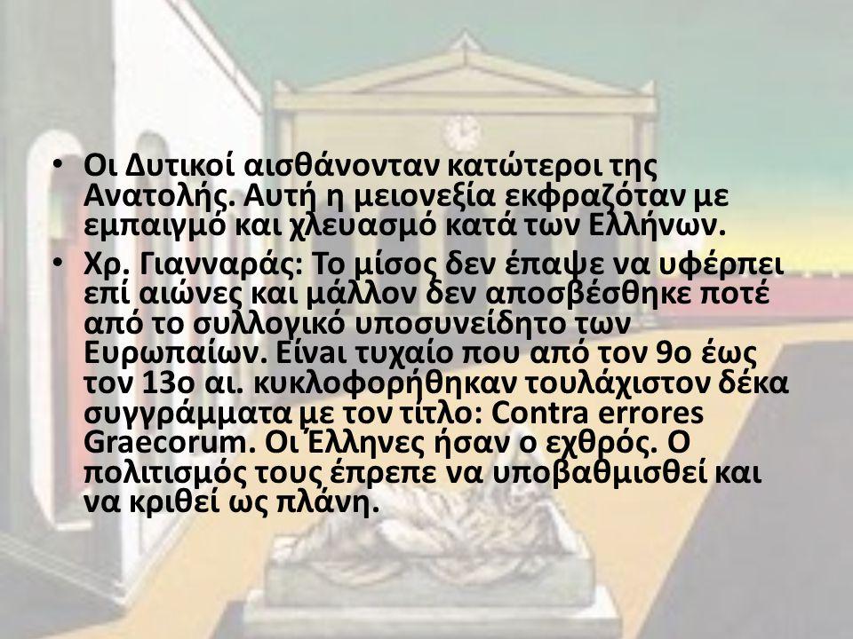 Οι Δυτικοί αισθάνονταν κατώτεροι της Ανατολής. Αυτή η μειονεξία εκφραζόταν με εμπαιγμό και χλευασμό κατά των Ελλήνων. Χρ. Γιανναράς: Το μίσος δεν έπαψ
